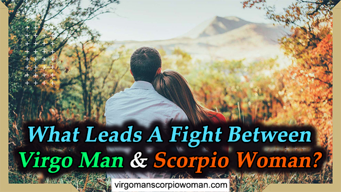 What Leads A Fight Between Virgo Man And Scorpio Woman?